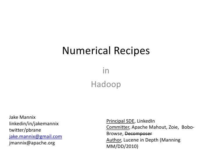 Numerical Recipes<br />in <br />Hadoop<br />Jake Mannix<br />linkedin/in/jakemannix<br />twitter/pbrane<br />jake.mannix@g...