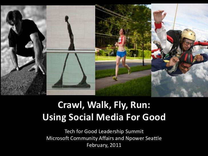 Crawl, Walk, Fly, Run:  Using Social Media For Good<br />Tech for Good Leadership Summit <br />Microsoft Community Affairs...