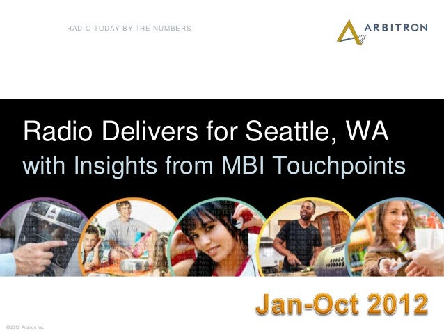 RADIO TODAY BY THE NUMBERS        Radio Delivers for Seattle, WA        with Insights from MBI Touchpoints1© 2012 Arbitron...