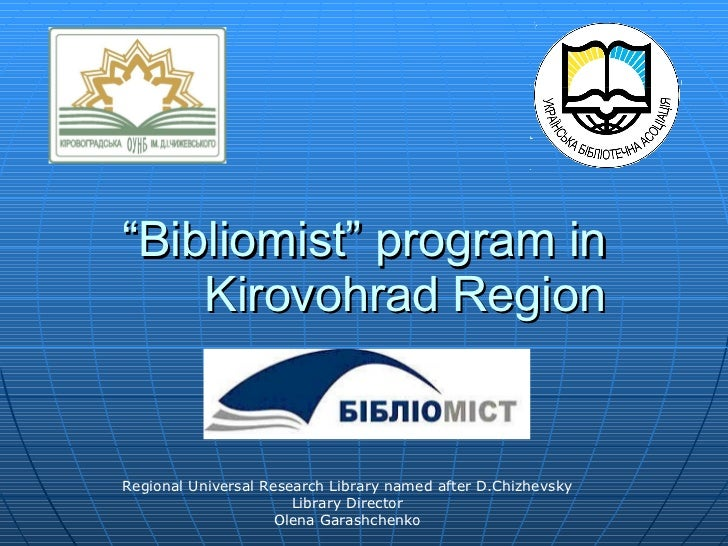 """ Bibliomist"" program in Kirovohrad Region Regional Universal Research Library named after D.Chizhevsky Library Director O..."