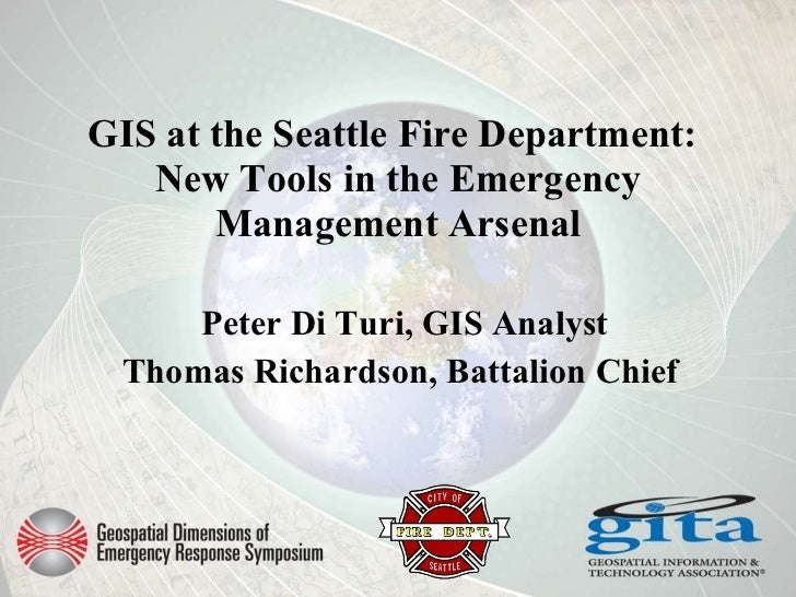 GIS at the Seattle Fire Department:   New Tools in the Emergency Management Arsenal Peter Di Turi, GIS Analyst Thomas Rich...