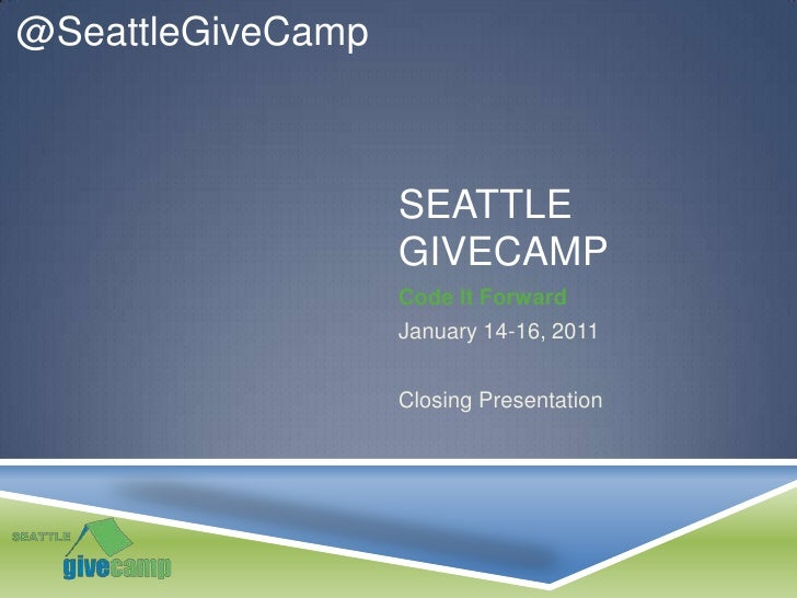 Seattle Givecamp<br />Code It Forward<br />January 14-16, 2011<br />Closing Presentation<br />@SeattleGiveCamp<br />