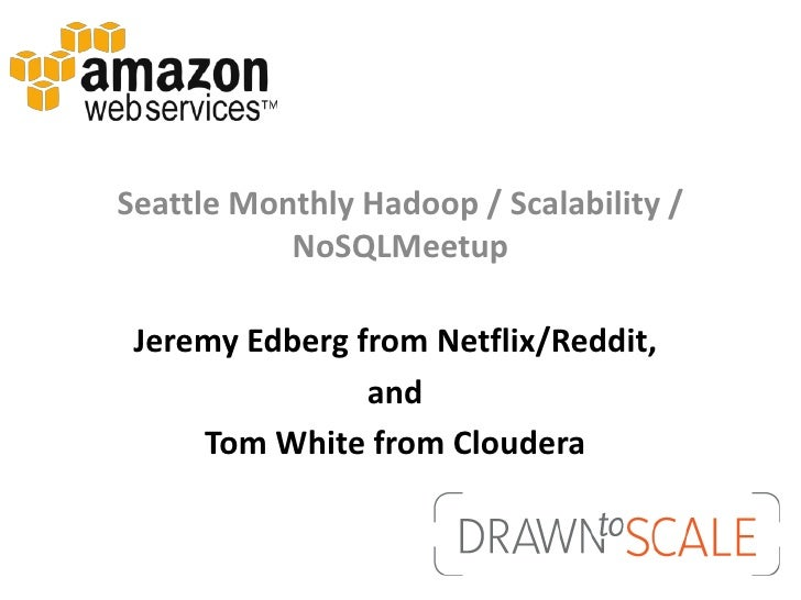 Seattle Monthly Hadoop / Scalability /           NoSQLMeetup Jeremy Edberg from Netflix/Reddit,                and     Tom...