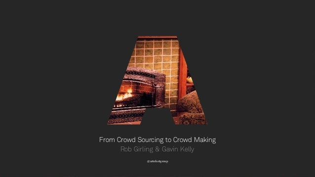 1 From Crowd Sourcing to Crowd Making @artefactgroup Rob Girling & Gavin Kelly
