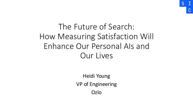 The Future of Search: How Measuring Satisfaction Will Enhance Our Personal AIs and Our Lives Heidi Young VP of Engineering...