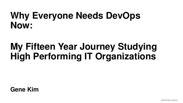 @RealGeneKim  Why Everyone Needs DevOps  Now:  My Fifteen Year Journey Studying  High Performing IT Organizations  Gene Ki...