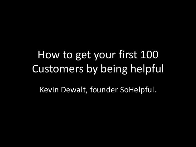 How to get your first 100 Customers by being helpful Kevin Dewalt, founder SoHelpful.