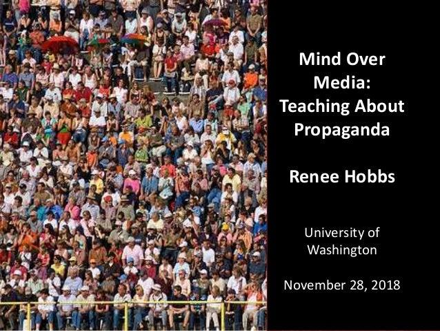 Mind Over Media: Teaching About Propaganda Renee Hobbs University of Washington November 28, 2018