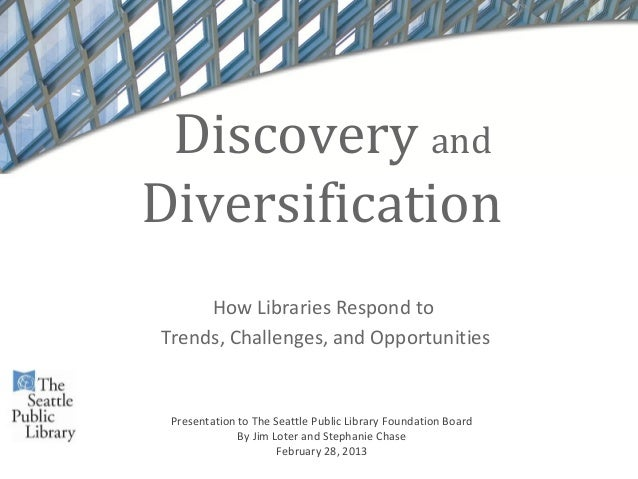 Discovery andDiversification     How Libraries Respond toTrends, Challenges, and Opportunities Presentation to The Seattle...