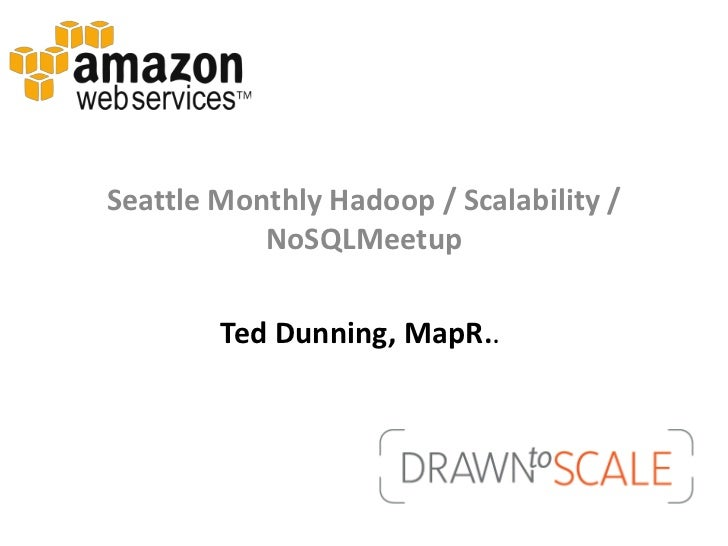 Seattle Monthly Hadoop / Scalability /           NoSQLMeetup        Ted Dunning, MapR..