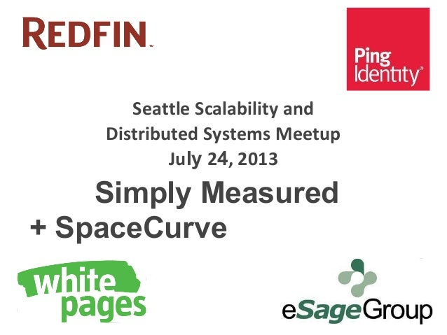 Seattle Scalability and Distributed Systems Meetup July 24, 2013 Simply Measured + SpaceCurve