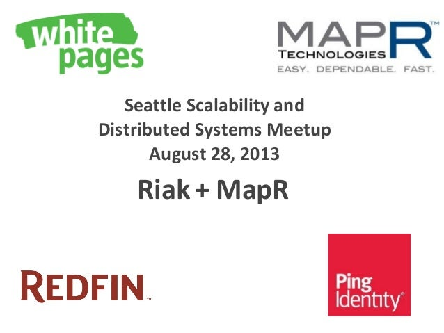 Seattle Scalability and Distributed Systems Meetup August 28, 2013 Riak + MapR