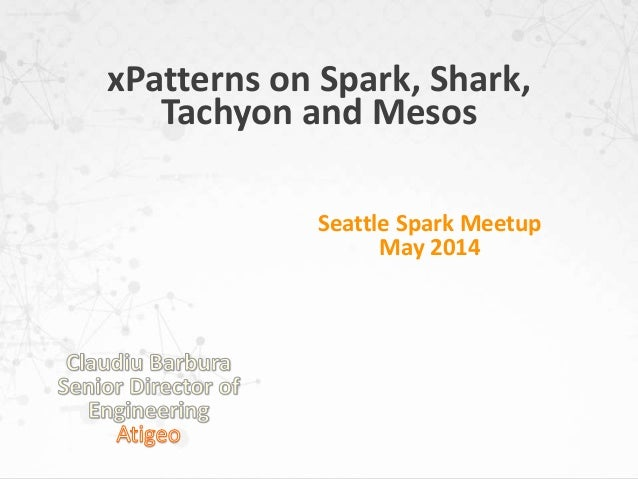xPatterns on Spark, Shark, Tachyon and Mesos Seattle Spark Meetup May 2014