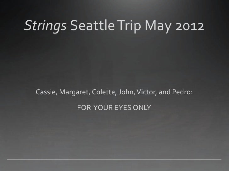 Strings Seattle Trip May 2012 Cassie, Margaret, Colette, John, Victor, and Pedro:              FOR YOUR EYES ONLY