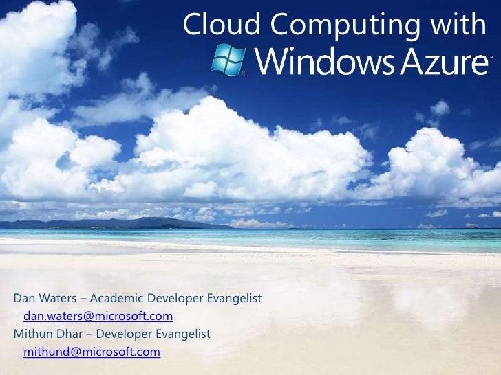 Cloud Computing with<br />Dan Waters – Academic Developer Evangelist<br />dan.waters@microsoft.com<br />Mithun Dhar – Deve...