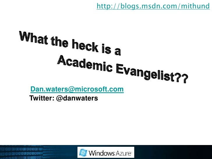http://blogs.msdn.com/mithund<br />What the heck is a <br />AcademicEvangelist??<br />Dan.waters@microsoft.com<br />Twitte...