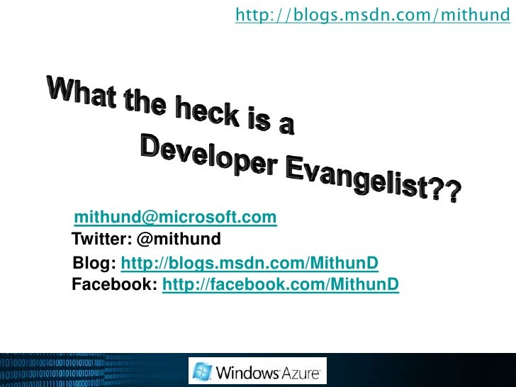 http://blogs.msdn.com/mithund<br />What the heck is a <br />Developer Evangelist??<br />mithund@microsoft.com<br />Twit...