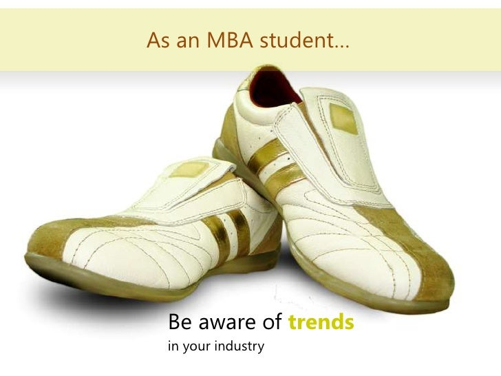 As an MBA student…<br />Be aware of trends<br />in your industry<br />