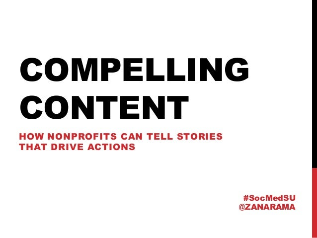 COMPELLING CONTENT HOW NONPROFITS CAN TELL STORIES THAT DRIVE ACTIONS #SocMedSU @ZANARAMA