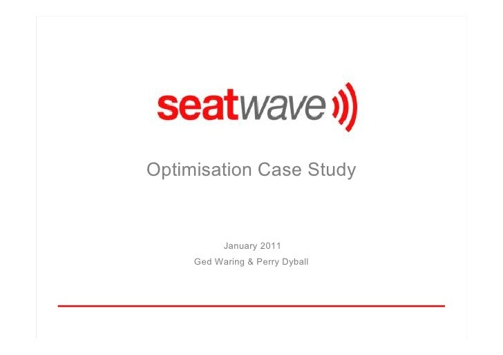 Optimisation Case Study           January 2011     Ged Waring & Perry Dyball