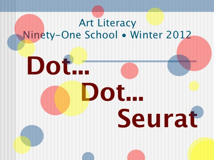 Art LiteracyNinety-One School • Winter 2012Dot...    Dot...       Seurat