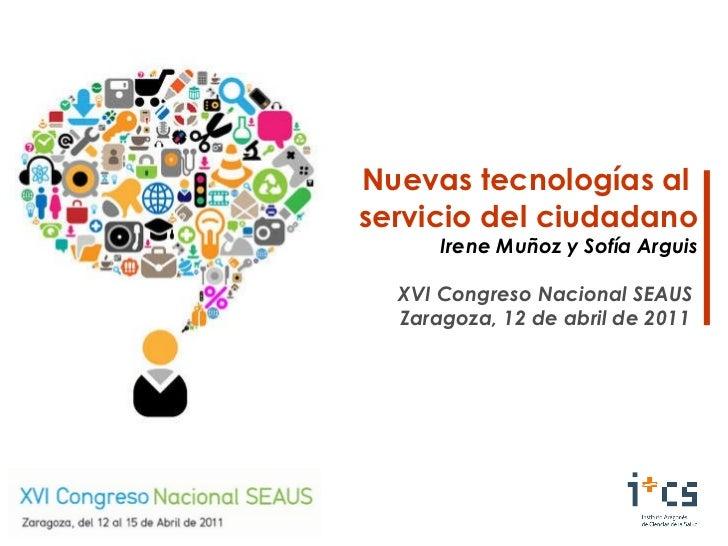 Nuevas tecnologías al  servicio del ciudadano Irene Muñoz y Sofía Arguis XVI Congreso Nacional SEAUS Zaragoza, 12 de abril...