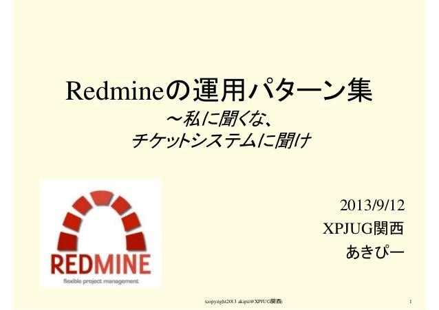 (copyright2013 akipii@XPJUG関西) 1 Redmineの運用パターン集 ~私に聞くな、 チケットシステムに聞け 2013/9/12 XPJUG関西 あきぴー