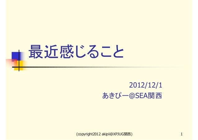 最近感じること                    2012/12/1                あきぴー@SEA関西   (copyright2012 akipii@XPJUG関西)   1