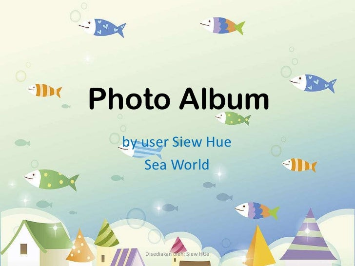 Photo Album  by user Siew Hue     Sea World     Disediakan oleh: Siew HUe