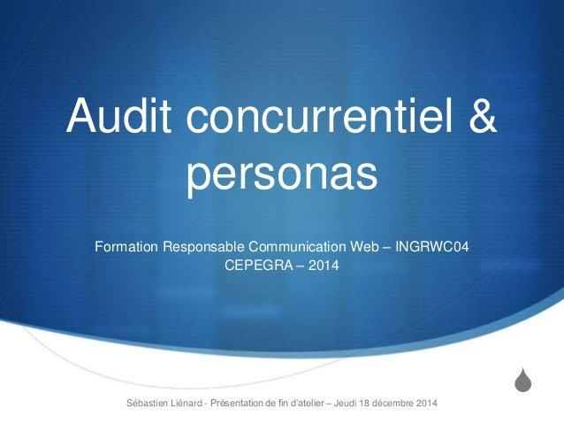 S Audit concurrentiel & personas Formation Responsable Communication Web – INGRWC04 CEPEGRA – 2014 Sébastien Liénard - Pré...