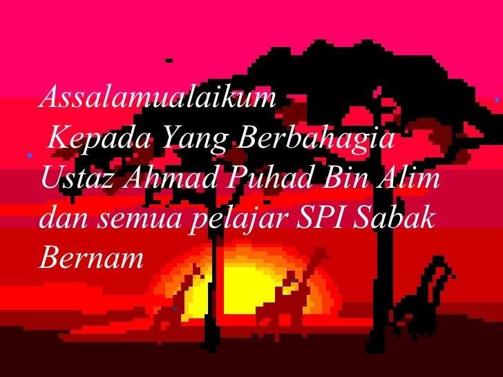 Assalamualaikum Kepada Yang BerbahagiaUstaz Ahmad Puhad Bin Alimdan semua pelajar SPI SabakBernam