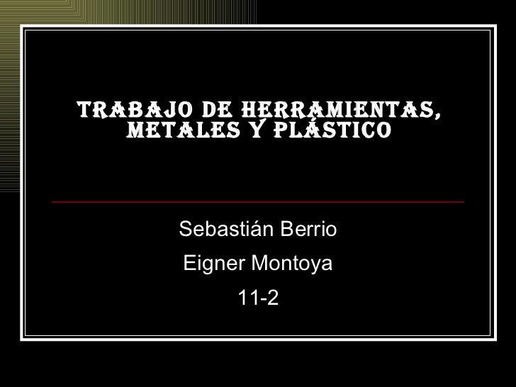 Trabajo de herramientas, metales y plástico Sebastián Berrio Eigner Montoya 11-2