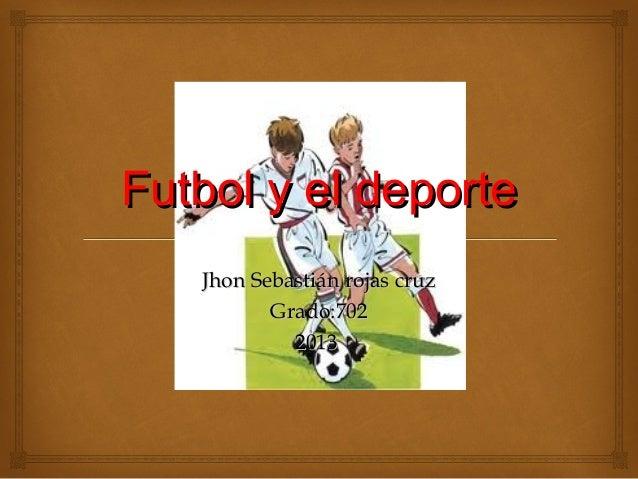 Futbol y el deporte  Jhon Sebastián rojas cruz Grado:702 2013
