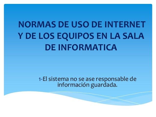 NORMAS DE USO DE INTERNET Y DE LOS EQUIPOS EN LA SALA DE INFORMATICA 1-El sistema no se ase responsable de información gua...