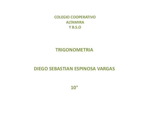 COLEGIO COOPERATIVO ALTAMIRA Y B.S.O TRIGONOMETRIA DIEGO SEBASTIAN ESPINOSA VARGAS 10°