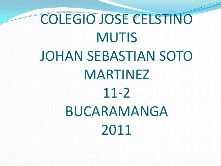 COLEGIO JOSE CELSTINO MUTISJOHAN SEBASTIAN SOTO MARTINEZ11-2BUCARAMANGA 2011<br />