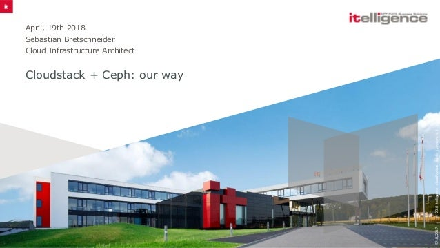 Cloudstack + Ceph: our way April, 19th 2018 Sebastian Bretschneider Cloud Infrastructure Architect 5/18/2017©2018itelligen...