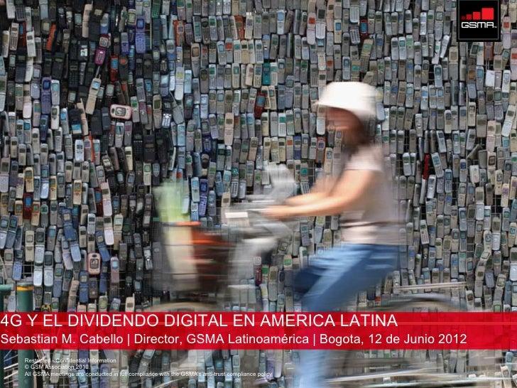 4G Y EL DIVIDENDO DIGITAL EN AMERICA LATINASebastian M. Cabello | Director, GSMA Latinoamérica | Bogota, 12 de Junio 2012 ...