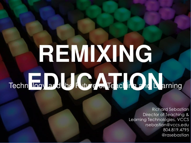 REMIXING EDUCATION<br />Technology and the Future of Teaching and Learning<br />Richard Sebastian<br />Director of Teachin...