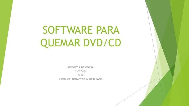 SOFTWARE PARA QUEMAR DVD/CD SEBASTIAN DUQUE DUQUE SOFTWARE 10-08 INSTITUCION EDUCATIVA INEM JORGE ISAACS