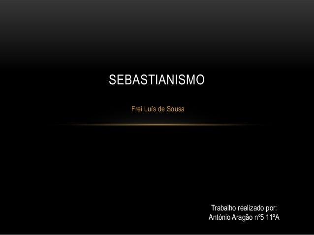 SEBASTIANISMO Frei Luís de Sousa  Trabalho realizado por: António Aragão nº5 11ºA