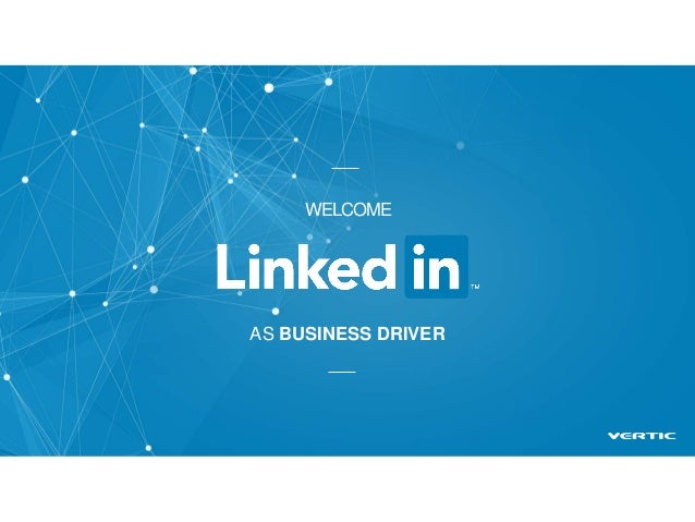 Welcome LinkedIn as business driver WELCOME AS BUSINESS DRIVER