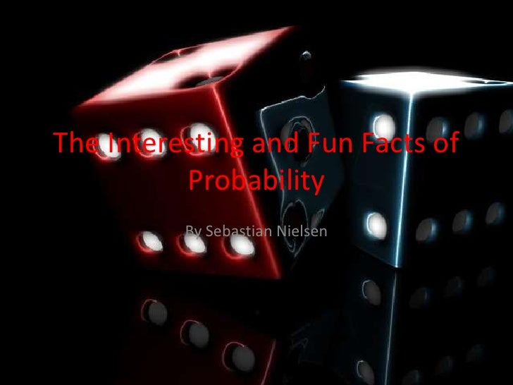 The Interesting and Fun Facts of Probability<br />By Sebastian Nielsen<br />