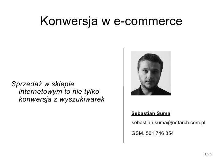 Konwersja w e-commerce Sprzedaż w sklepie internetowym to nie tylko konwersja z wyszukiwarek Sebastian Suma [email_address...