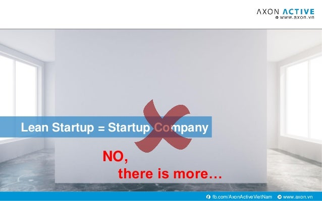 www.axon.vnfb.com/AxonActiveVietNam Lean Startup = Startup Company NO, there is more…