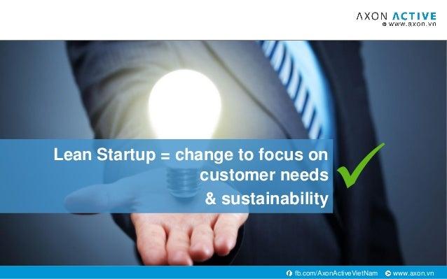 www.axon.vnfb.com/AxonActiveVietNam Lean Startup = change to focus on customer needs & sustainability ✓