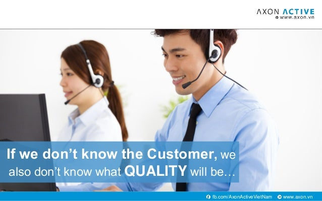 www.axon.vnfb.com/AxonActiveVietNam If we don't know the Customer, we also don't know what QUALITY will be…