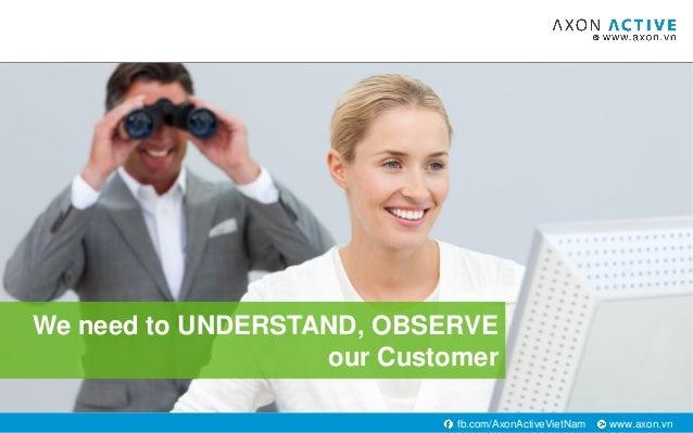 www.axon.vnfb.com/AxonActiveVietNam We need to UNDERSTAND, OBSERVE our Customer