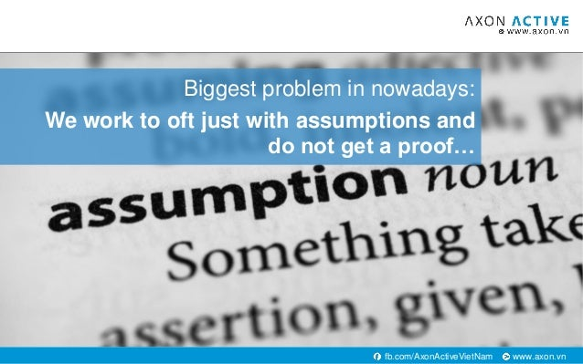 www.axon.vnfb.com/AxonActiveVietNam Biggest problem in nowadays: We work to oft just with assumptions and do not get a pro...