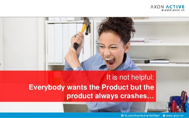 www.axon.vnfb.com/AxonActiveVietNam It is not helpful: Everybody wants the Product but the product always crashes…